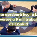 Congreso aprobará hoy la Ley CAS que favorece a 9 mil trabajadores de EsSalud