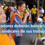 Empleadores deberán bancarizar las cuotas sindicales de sus trabajadores